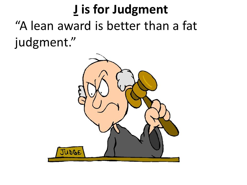 J is for Judgment A lean award is better than a fat judgment.