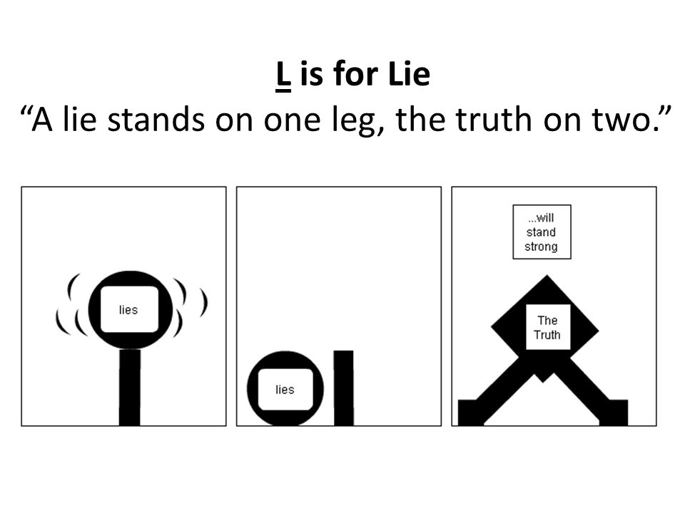 L is for Lie A lie stands on one leg, the truth on two.