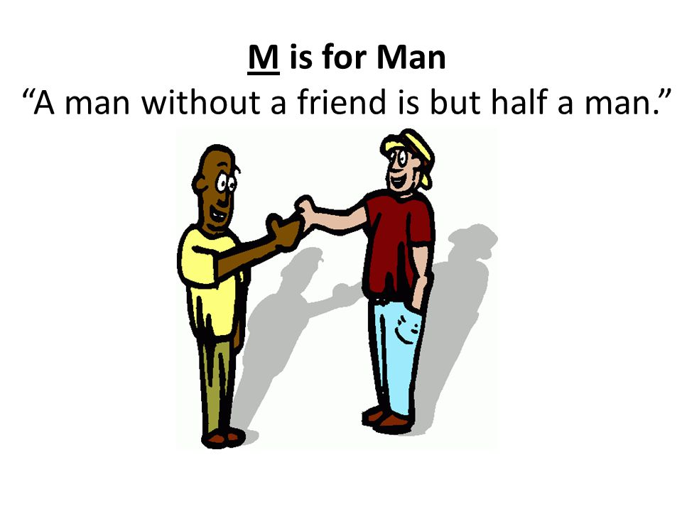 M is for Man A man without a friend is but half a man.