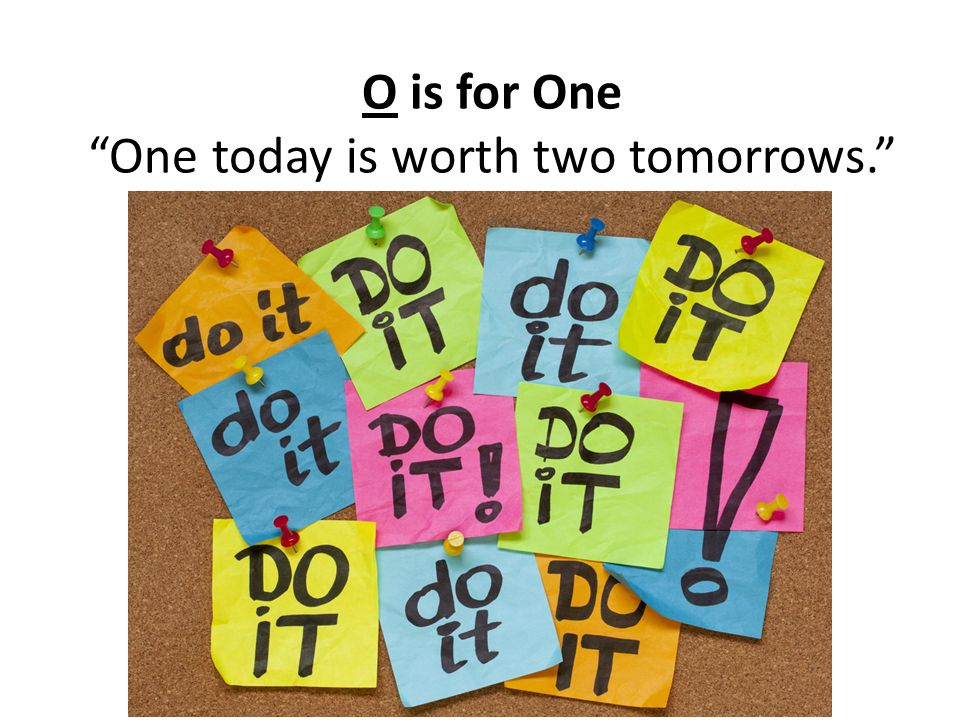 O is for One One today is worth two tomorrows.