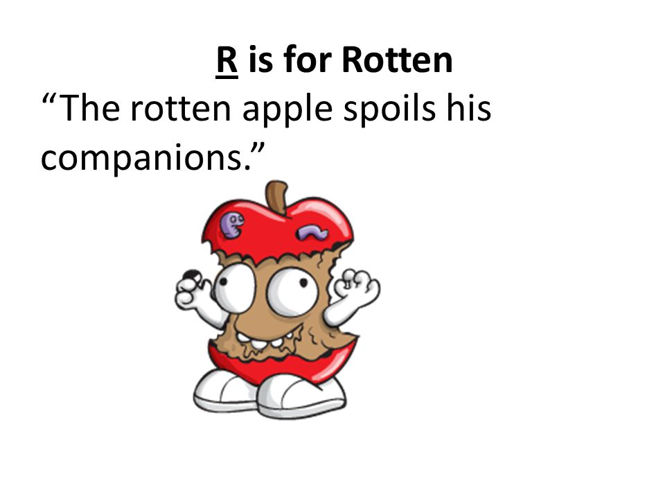 R is for Rotten The rotten apple spoils his companions.