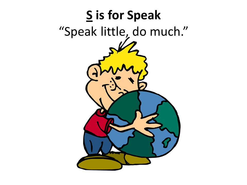 S is for Speak Speak little, do much.