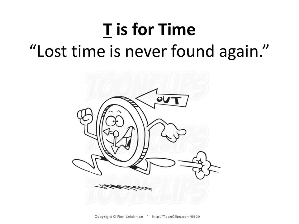 T is for Time Lost time is never found again.