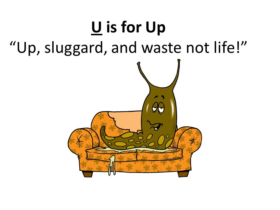 U is for Up Up, sluggard, and waste not life!