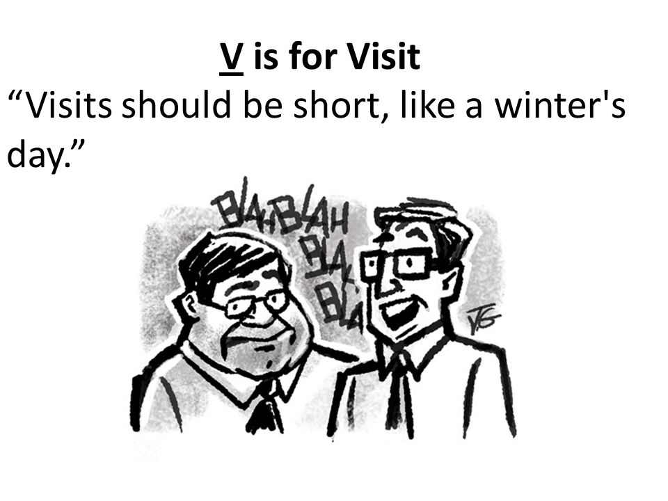 V is for Visit Visits should be short, like a winter s day.