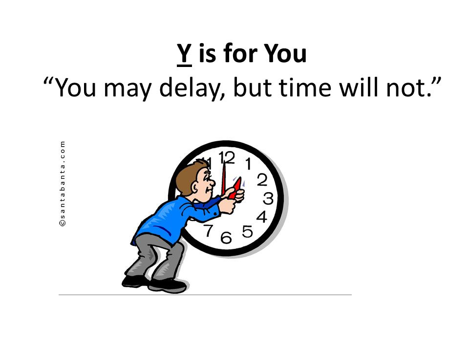 Y is for You You may delay, but time will not.