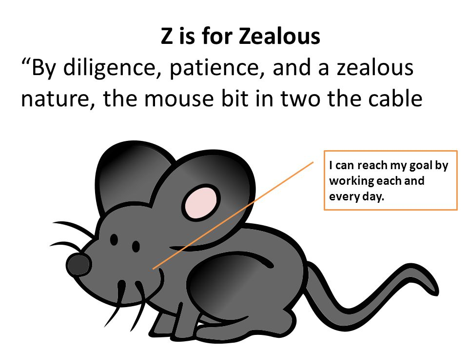 Z is for Zealous By diligence, patience, and a zealous nature, the mouse bit in two the cable I can reach my goal by working each and every day.