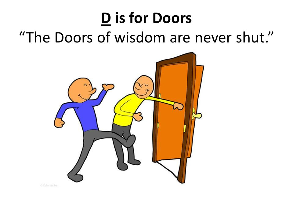 D is for Doors The Doors of wisdom are never shut.