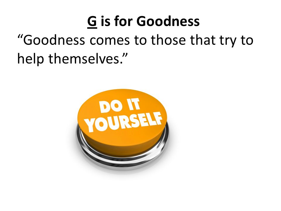 G is for Goodness Goodness comes to those that try to help themselves.