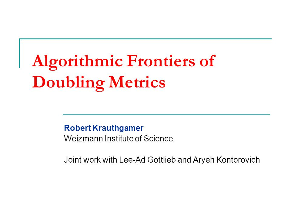 Algorithmic Frontiers of Doubling Metrics Robert Krauthgamer Weizmann Institute of Science Joint work with Lee-Ad Gottlieb and Aryeh Kontorovich TexPoint fonts used in EMF.