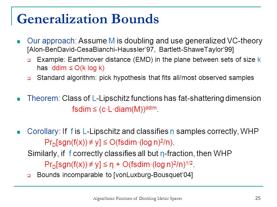 Generalization Bounds Our approach: Assume M is doubling and use generalized VC-theory [Alon-BenDavid-CesaBianchi-Haussler'97, Bartlett-ShaweTaylor'99]  Example: Earthmover distance (EMD) in the plane between sets of size k has ddim ≤ O(k log k)  Standard algorithm: pick hypothesis that fits all/most observed samples Theorem: Class of L-Lipschitz functions has fat-shattering dimension fsdim ≤ (c∙L∙diam(M)) ddim.