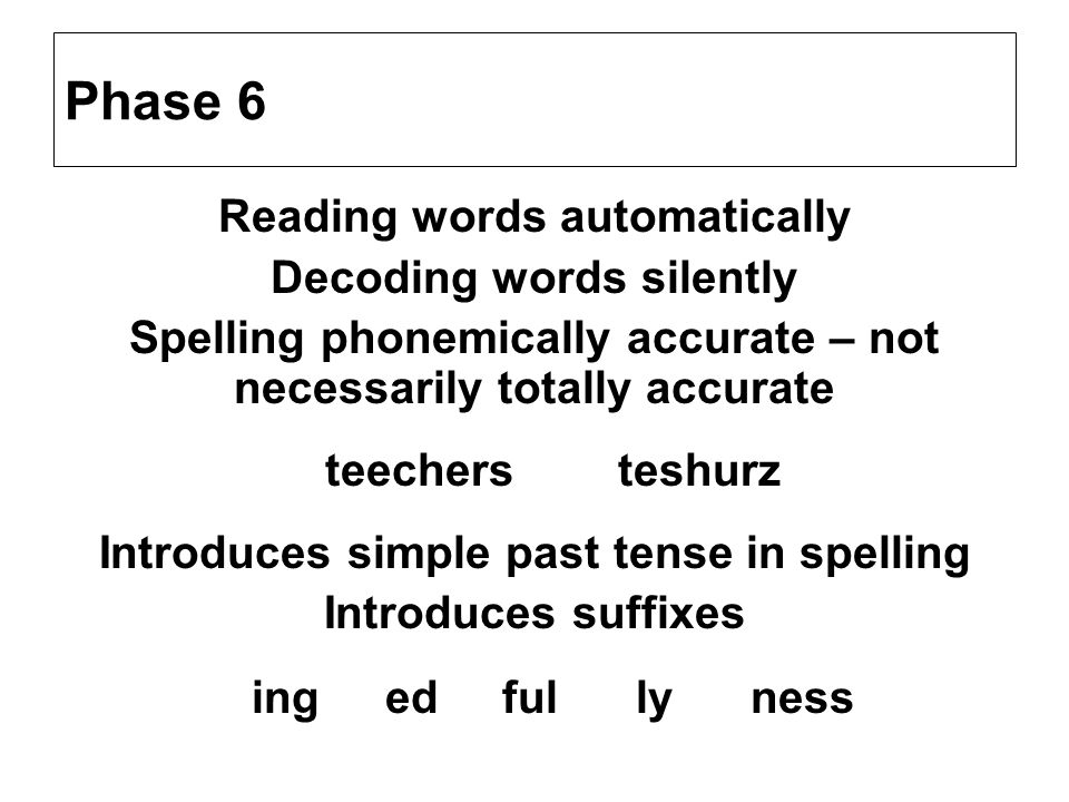 Phase 6 Reading words automatically Decoding words silently Spelling phonemically accurate – not necessarily totally accurate teechers teshurz Introdu