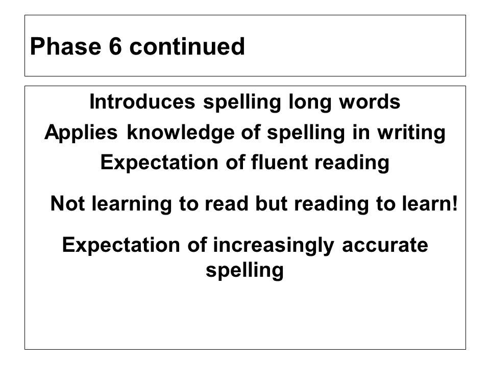 Phase 6 continued Introduces spelling long words Applies knowledge of spelling in writing Expectation of fluent reading Not learning to read but readi