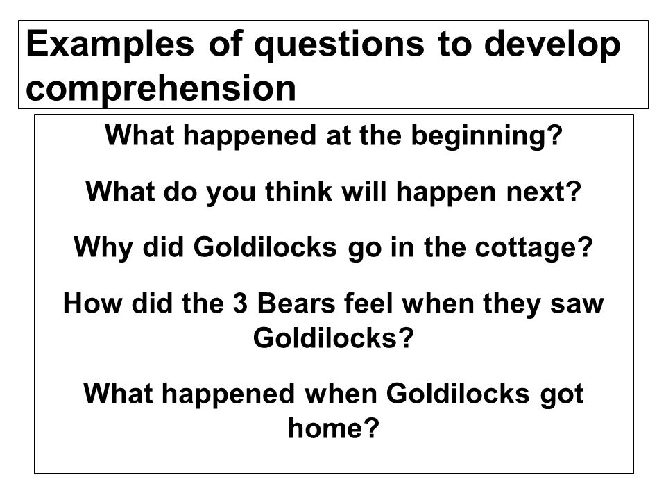 Examples of questions to develop comprehension What happened at the beginning? What do you think will happen next? Why did Goldilocks go in the cottag