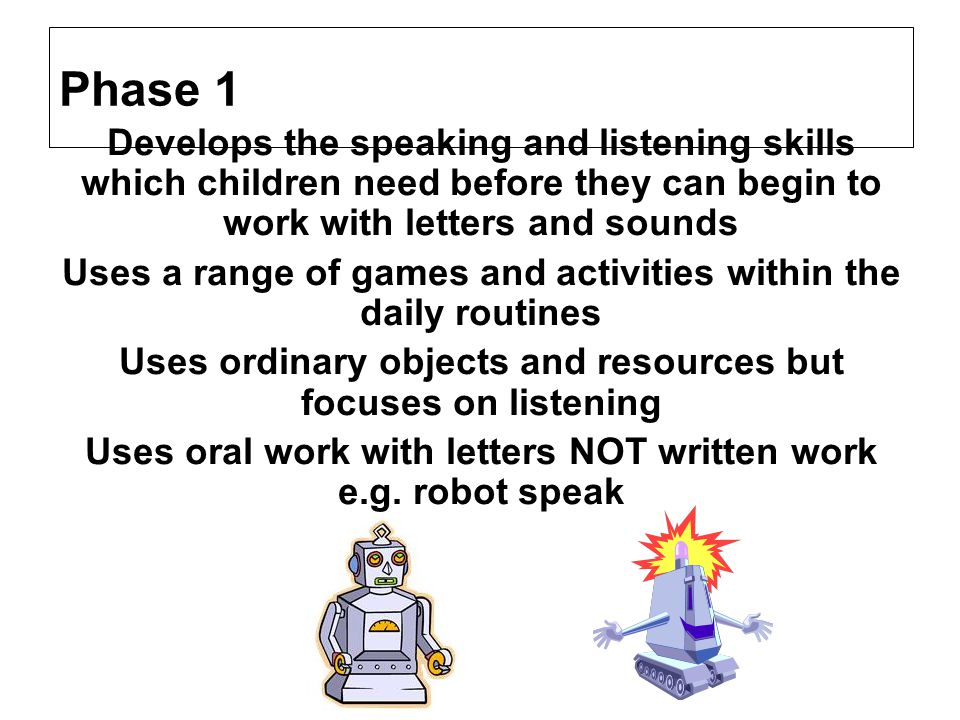 Phase 1 Develops the speaking and listening skills which children need before they can begin to work with letters and sounds Uses a range of games and