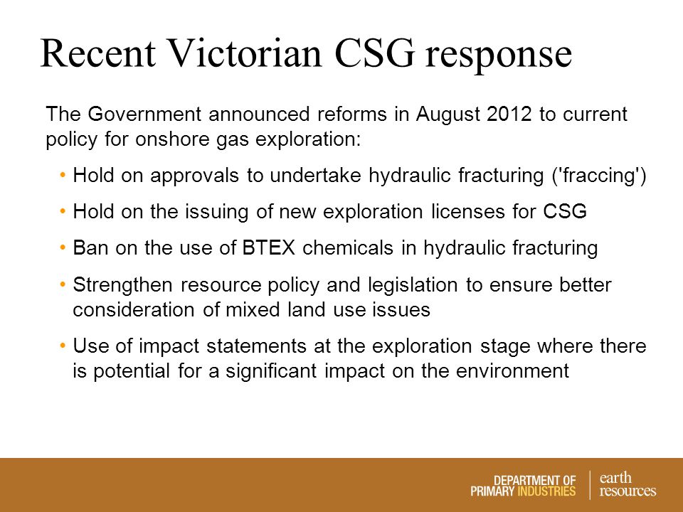 Recent Victorian CSG response The Government announced reforms in August 2012 to current policy for onshore gas exploration: Hold on approvals to unde