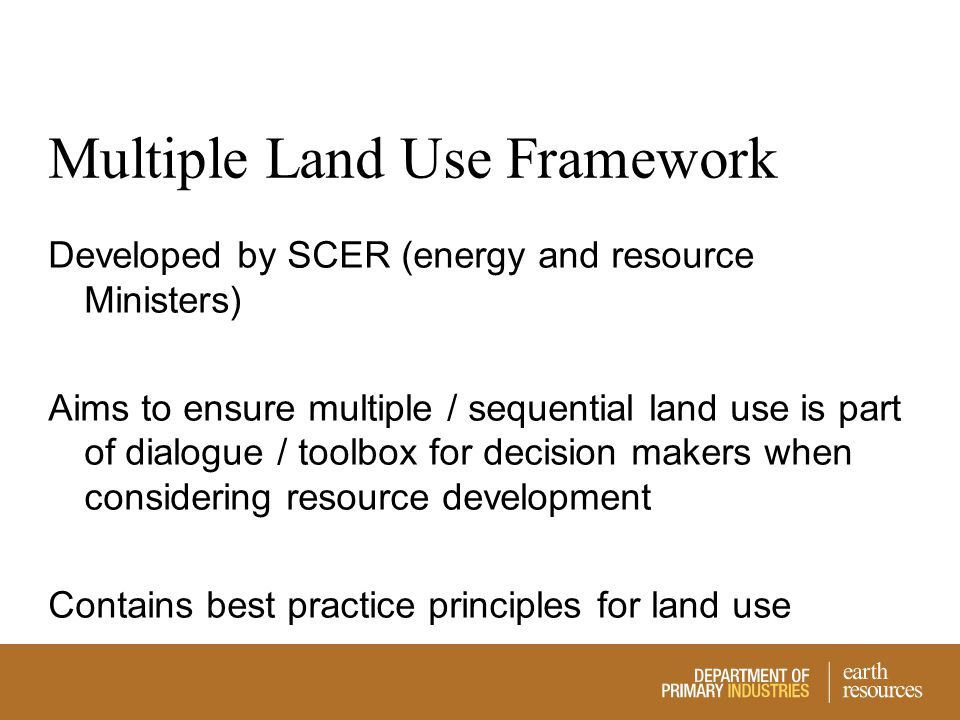 Multiple Land Use Framework Developed by SCER (energy and resource Ministers) Aims to ensure multiple / sequential land use is part of dialogue / tool