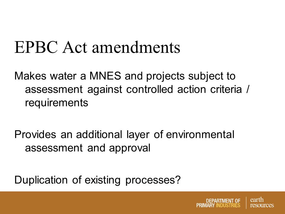 EPBC Act amendments Makes water a MNES and projects subject to assessment against controlled action criteria / requirements Provides an additional lay