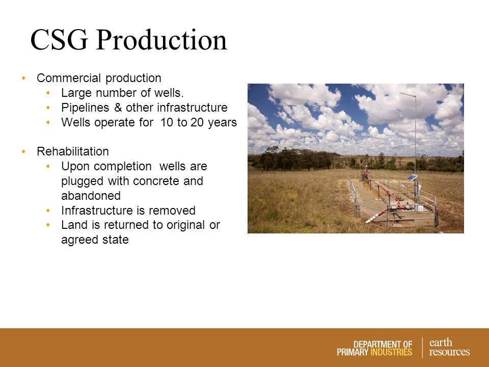 CSG Production Commercial production Large number of wells. Pipelines & other infrastructure Wells operate for 10 to 20 years Rehabilitation Upon comp
