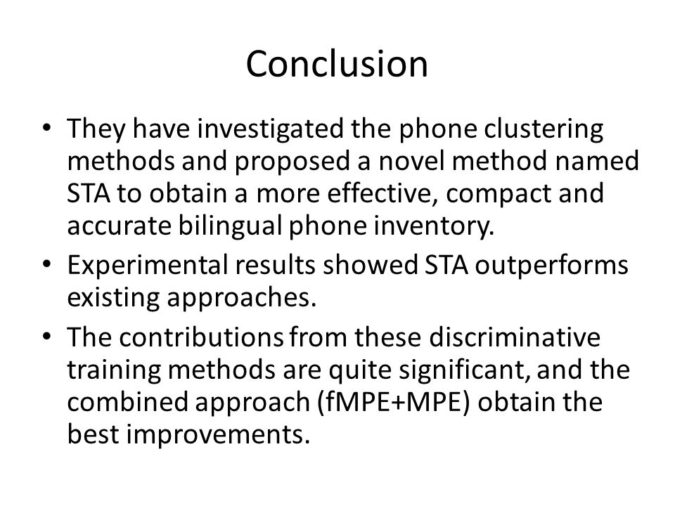 Conclusion They have investigated the phone clustering methods and proposed a novel method named STA to obtain a more effective, compact and accurate bilingual phone inventory.