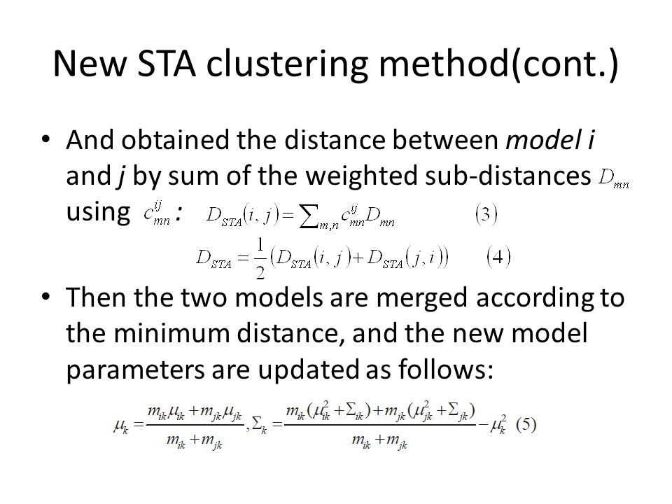 New STA clustering method(cont.) And obtained the distance between model i and j by sum of the weighted sub-distances using : Then the two models are merged according to the minimum distance, and the new model parameters are updated as follows: