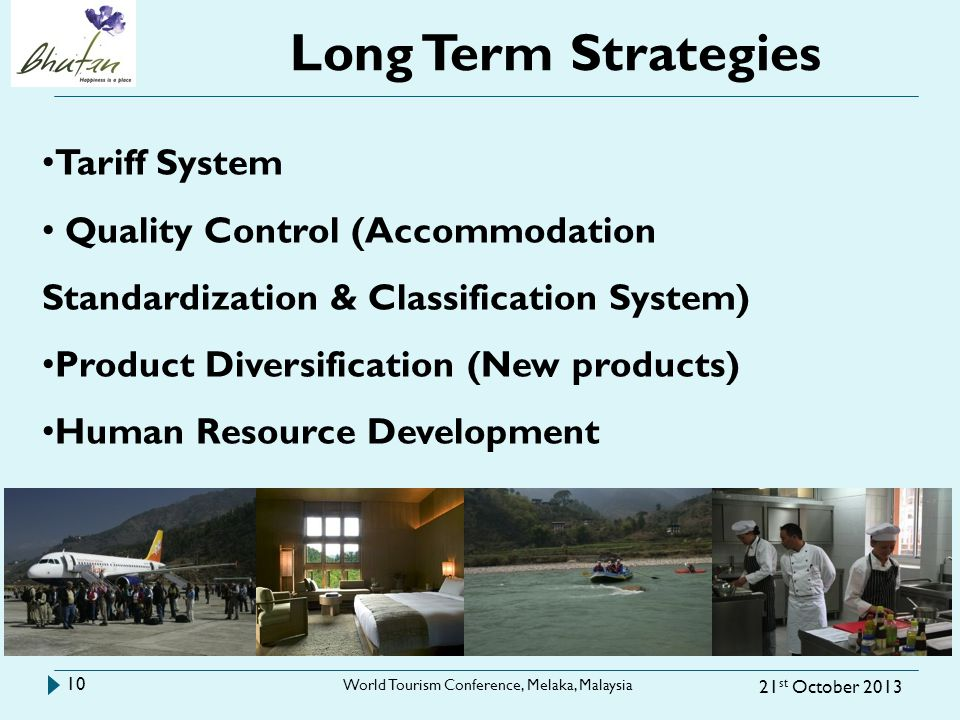 Long Term Strategies 21 st October 2013 World Tourism Conference, Melaka, Malaysia 10 Tariff System Quality Control (Accommodation Standardization & Classification System) Product Diversification (New products) Human Resource Development