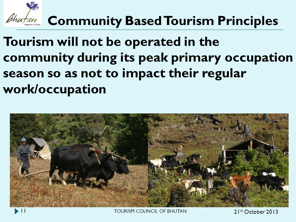 Community Based Tourism Principles 21 st October 2013 TOURISM COUNCIL OF BHUTAN 11 Tourism will not be operated in the community during its peak primary occupation season so as not to impact their regular work/occupation