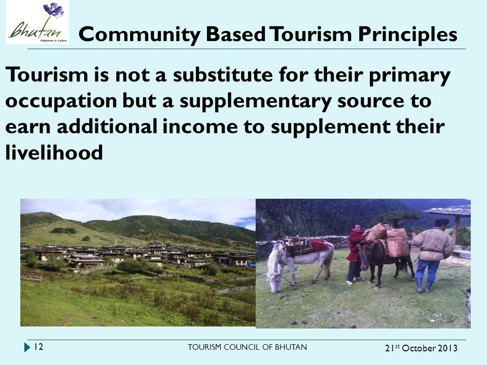 Community Based Tourism Principles 21 st October 2013 TOURISM COUNCIL OF BHUTAN 12 Tourism is not a substitute for their primary occupation but a supp