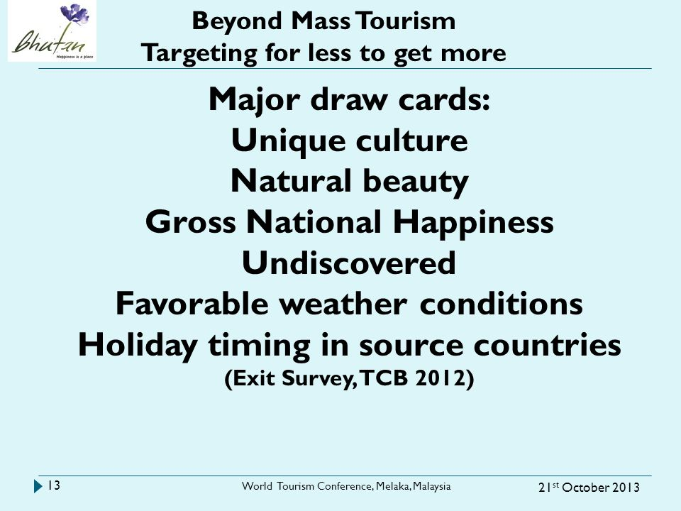 21 st October 2013 World Tourism Conference, Melaka, Malaysia 13 Beyond Mass Tourism Targeting for less to get more Major draw cards: Unique culture N