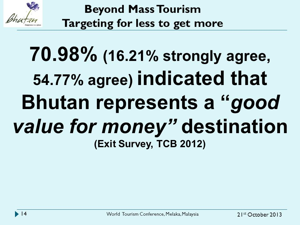 21 st October 2013 World Tourism Conference, Melaka, Malaysia 14 Beyond Mass Tourism Targeting for less to get more 70.98% (16.21% strongly agree, 54.77% agree) indicated that Bhutan represents a good value for money destination (Exit Survey, TCB 2012)