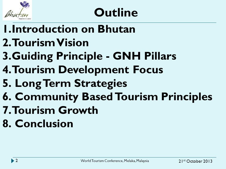 Outline 21 st October 2013 World Tourism Conference, Melaka, Malaysia 2 1.Introduction on Bhutan 2.Tourism Vision 3.Guiding Principle - GNH Pillars 4.