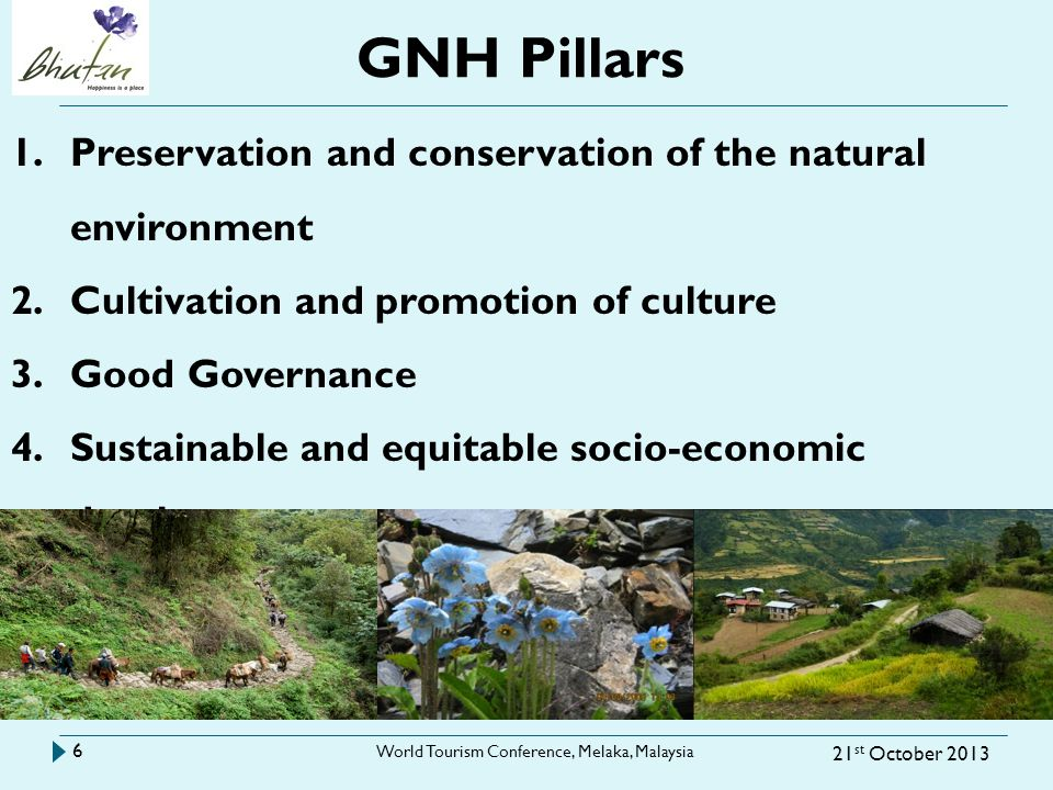 GNH Pillars 21 st October 2013 World Tourism Conference, Melaka, Malaysia 6 1.Preservation and conservation of the natural environment 2.Cultivation and promotion of culture 3.Good Governance 4.Sustainable and equitable socio-economic development