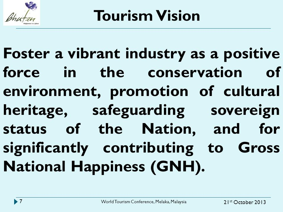 Tourism Vision 21 st October 2013 World Tourism Conference, Melaka, Malaysia 7 Foster a vibrant industry as a positive force in the conservation of environment, promotion of cultural heritage, safeguarding sovereign status of the Nation, and for significantly contributing to Gross National Happiness (GNH).