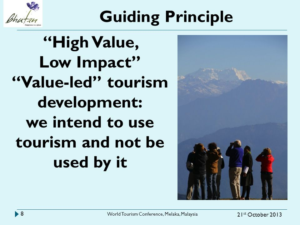 Guiding Principle 21 st October 2013 World Tourism Conference, Melaka, Malaysia 8 High Value, Low Impact Value-led tourism development: we intend to use tourism and not be used by it