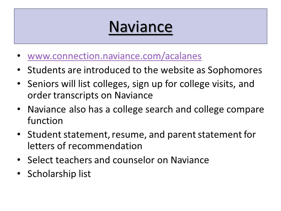 Naviance www.connection.naviance.com/acalanes Students are introduced to the website as Sophomores Seniors will list colleges, sign up for college visits, and order transcripts on Naviance Naviance also has a college search and college compare function Student statement, resume, and parent statement for letters of recommendation Select teachers and counselor on Naviance Scholarship list