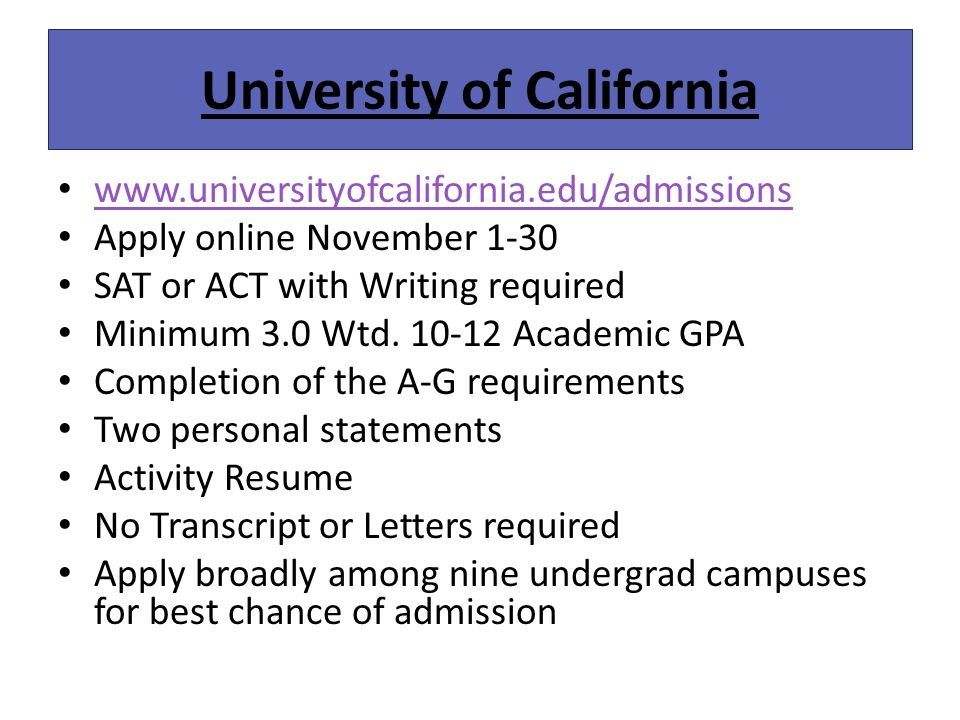 University of California www.universityofcalifornia.edu/admissions Apply online November 1-30 SAT or ACT with Writing required Minimum 3.0 Wtd.