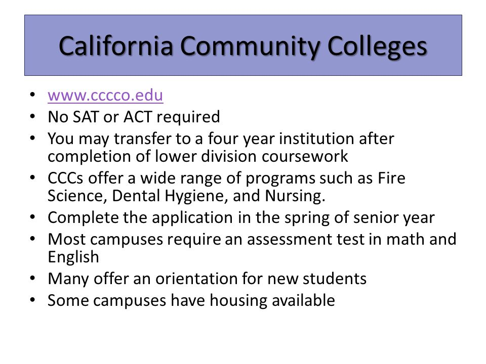 California Community Colleges www.cccco.edu No SAT or ACT required You may transfer to a four year institution after completion of lower division coursework CCCs offer a wide range of programs such as Fire Science, Dental Hygiene, and Nursing.