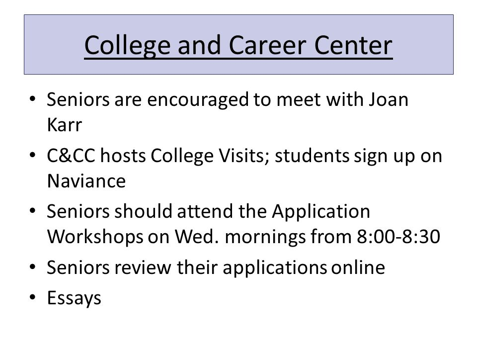 College and Career Center Seniors are encouraged to meet with Joan Karr C&CC hosts College Visits; students sign up on Naviance Seniors should attend the Application Workshops on Wed.