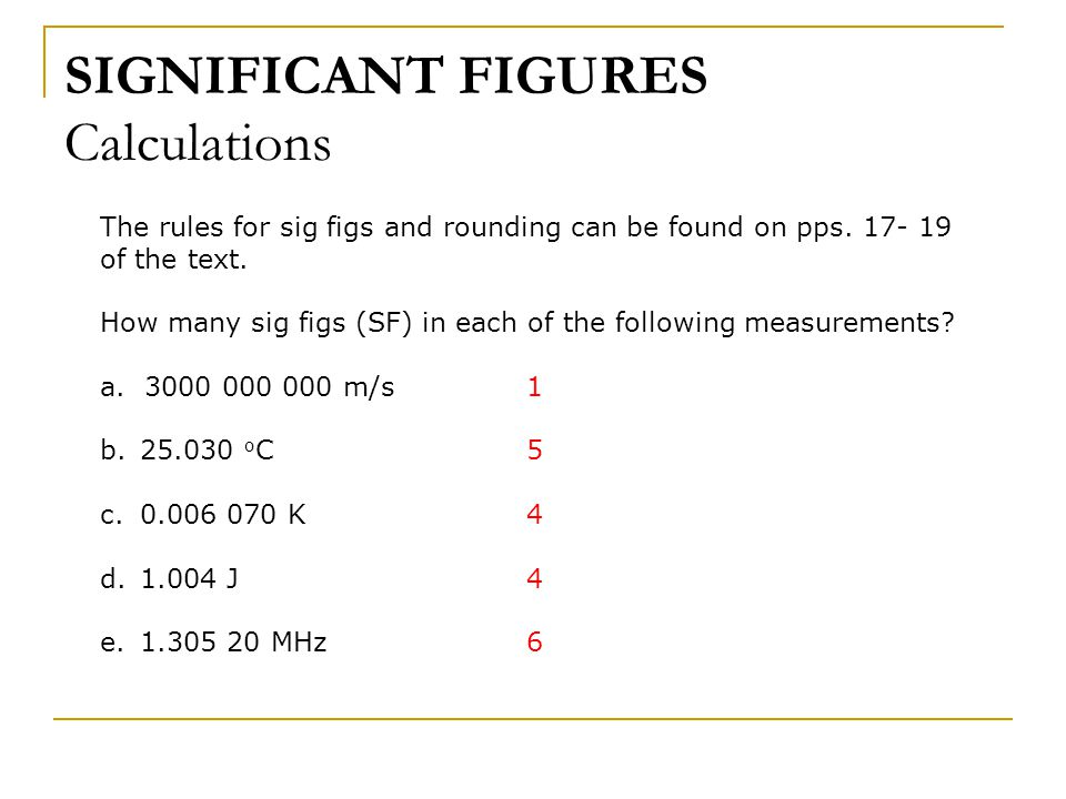 SIGNIFICANT FIGURES Calculations The rules for sig figs and rounding can be found on pps. 17- 19 of the text. How many sig figs (SF) in each of the fo
