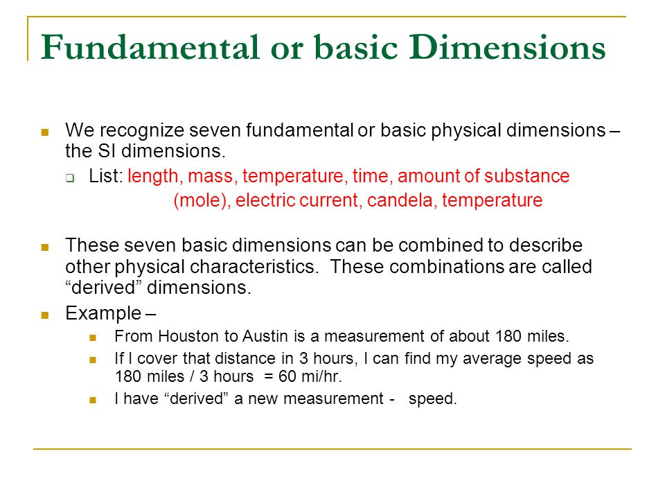 Fundamental or basic Dimensions We recognize seven fundamental or basic physical dimensions – the SI dimensions.  List: length, mass, temperature, ti