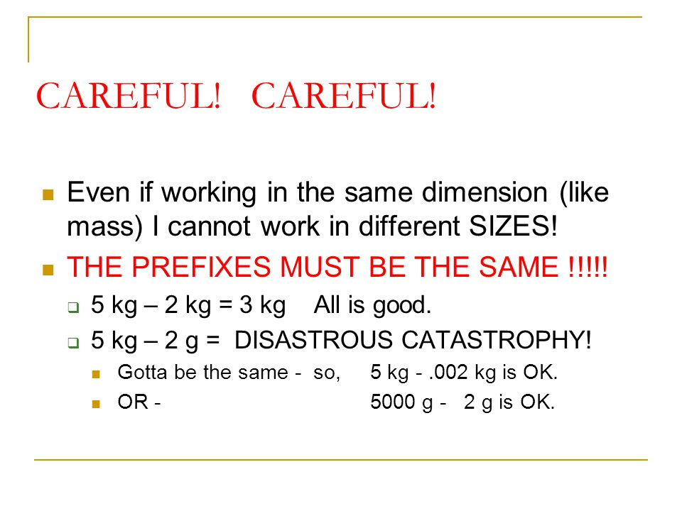 CAREFUL! Even if working in the same dimension (like mass) I cannot work in different SIZES! THE PREFIXES MUST BE THE SAME !!!!!  5 kg – 2 kg = 3 kg