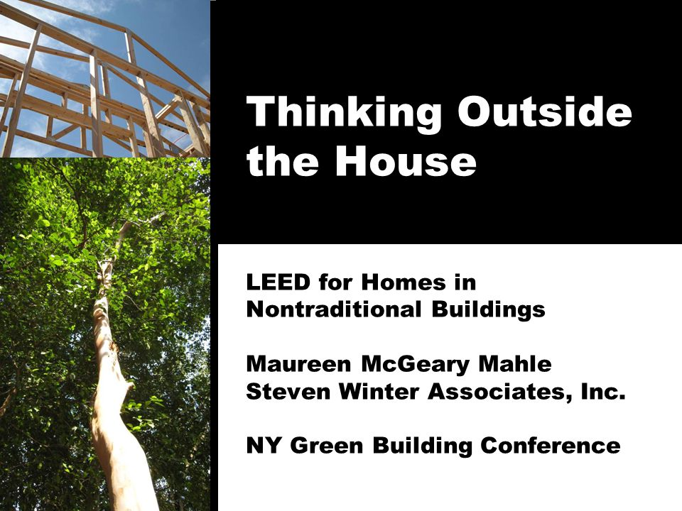 Thinking Outside the House LEED for Homes in Nontraditional Buildings Maureen McGeary Mahle Steven Winter Associates, Inc. NY Green Building Conferenc