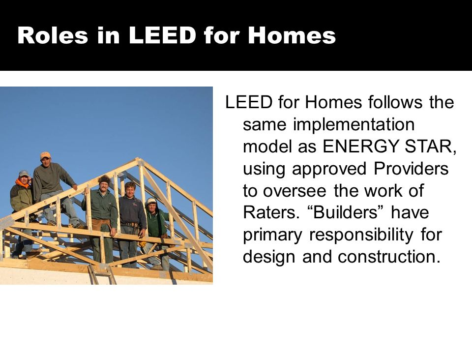 Roles in LEED for Homes LEED for Homes follows the same implementation model as ENERGY STAR, using approved Providers to oversee the work of Raters. ""