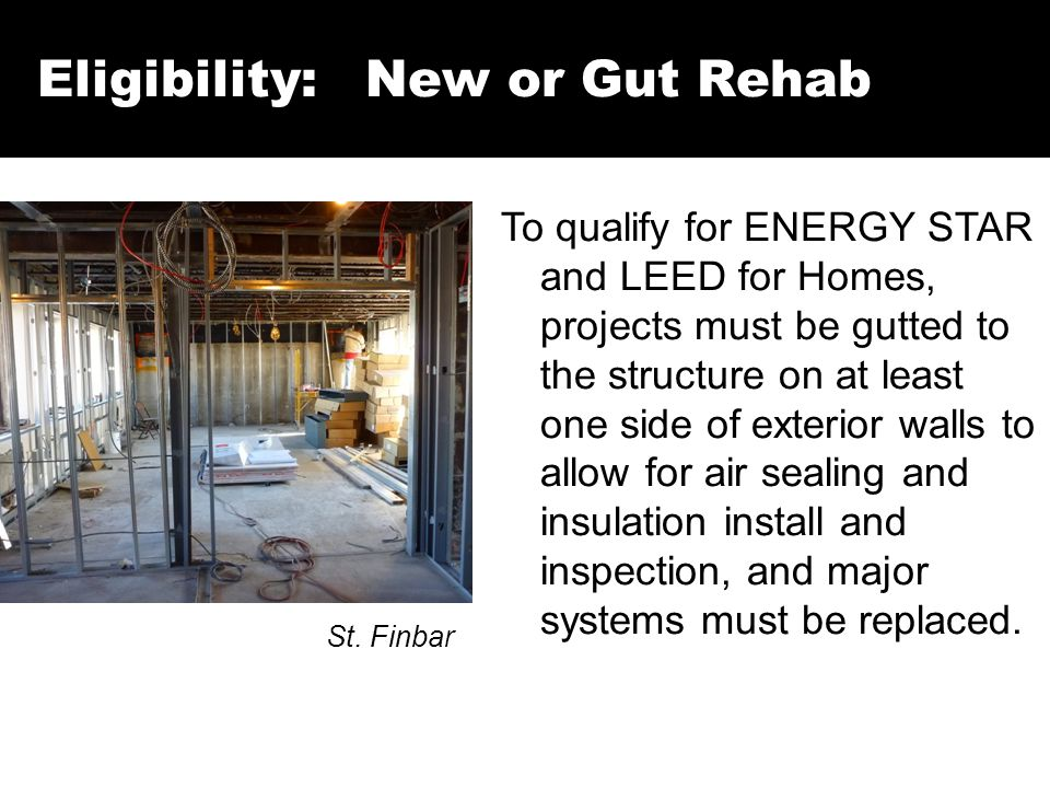 Eligibility: New or Gut Rehab St. Finbar To qualify for ENERGY STAR and LEED for Homes, projects must be gutted to the structure on at least one side