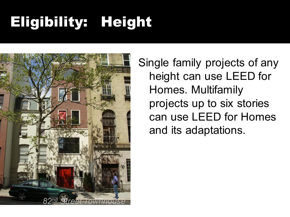 Eligibility: Height Single family projects of any height can use LEED for Homes. Multifamily projects up to six stories can use LEED for Homes and its