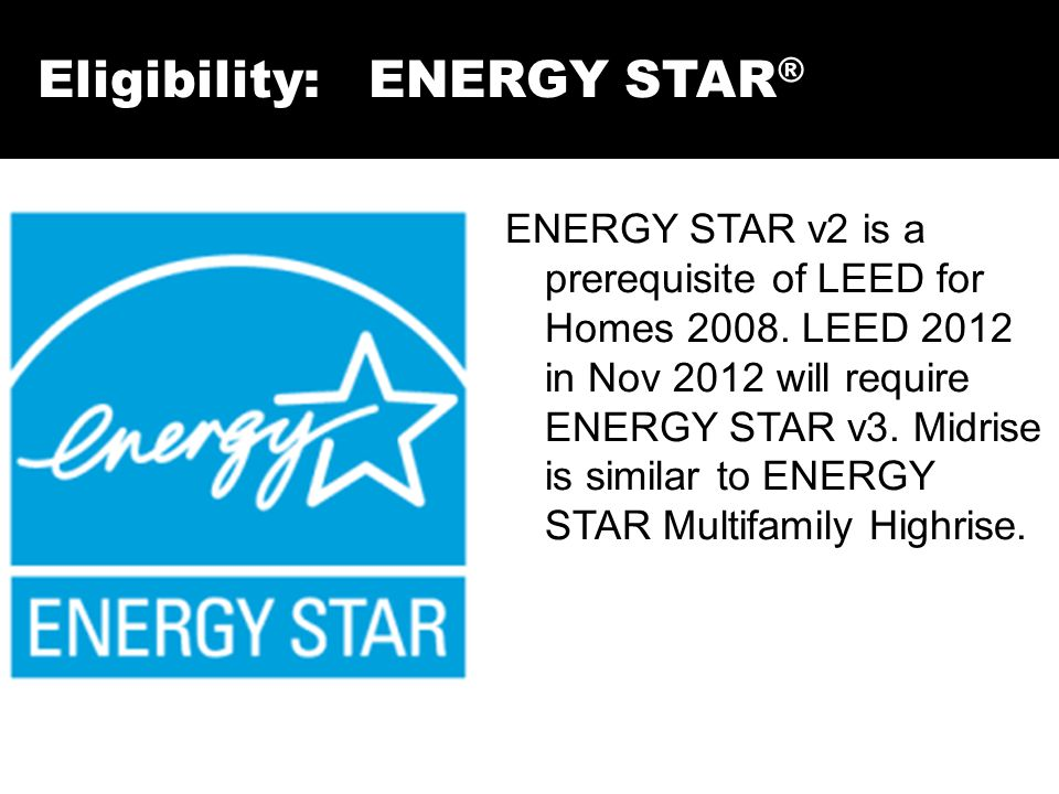 Eligibility: ENERGY STAR ® ENERGY STAR v2 is a prerequisite of LEED for Homes 2008. LEED 2012 in Nov 2012 will require ENERGY STAR v3. Midrise is simi