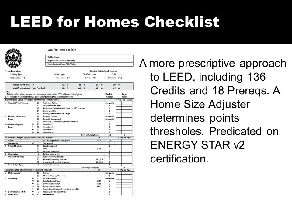 LEED for Homes Checklist A more prescriptive approach to LEED, including 136 Credits and 18 Prereqs. A Home Size Adjuster determines points thresholes