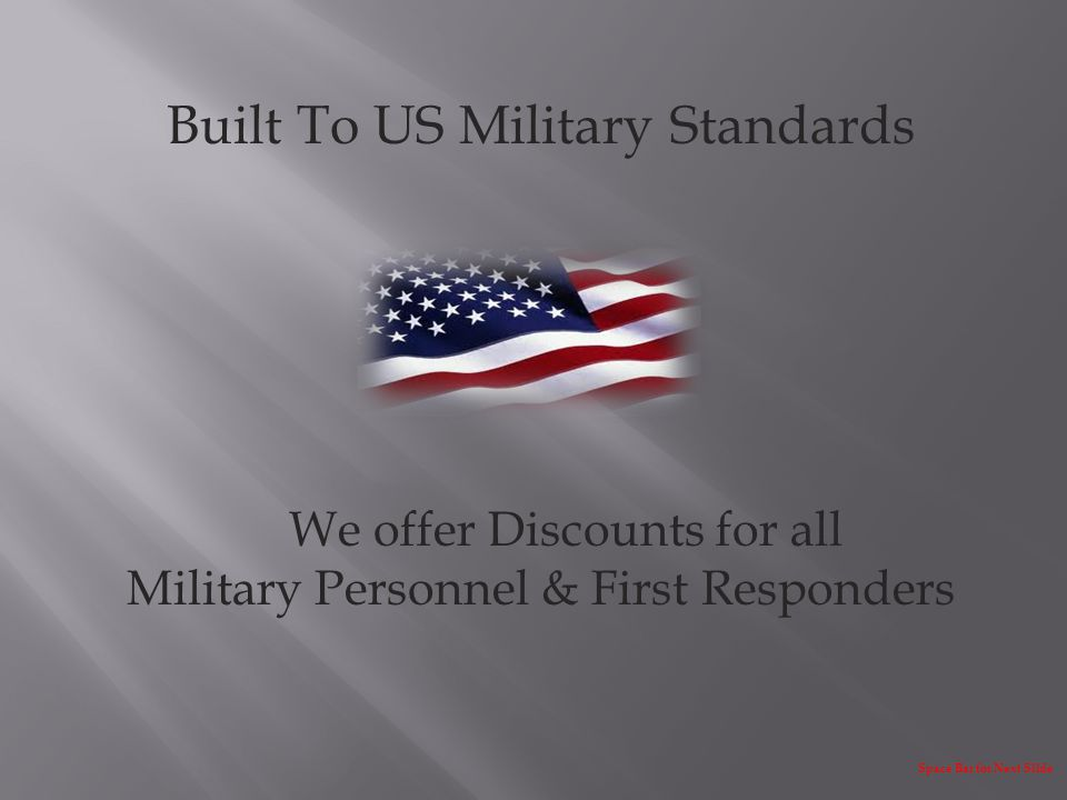 Built To US Military Standards We offer Discounts for all Military Personnel & First Responders Space Bar for Next Slide