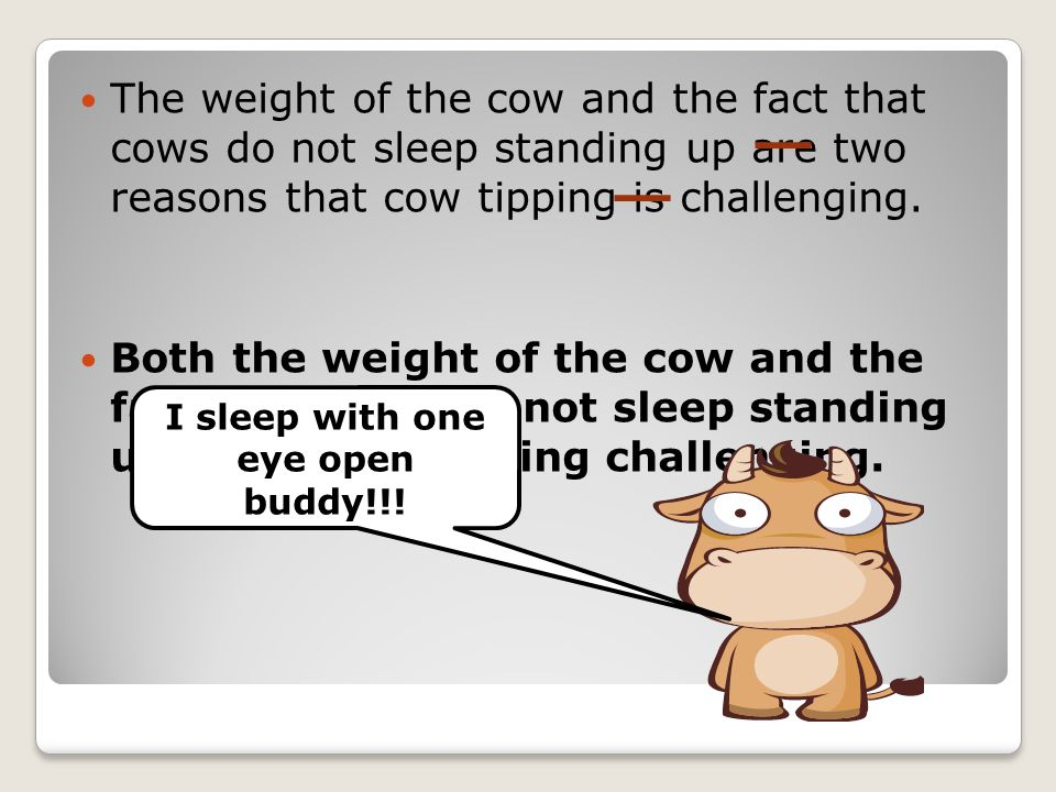The weight of the cow and the fact that cows do not sleep standing up are two reasons that cow tipping is challenging. Both the weight of the cow and