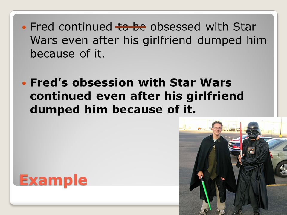 Example Fred continued to be obsessed with Star Wars even after his girlfriend dumped him because of it. Fred's obsession with Star Wars continued eve